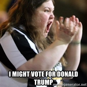 Screaming Fatty -  I might vote for Donald Trump
