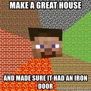 Minecraft Steve - make a great house and made sure it had an iron door