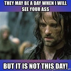 but it is not this day - They may be a day when I will see your ass But it is NOT this day!