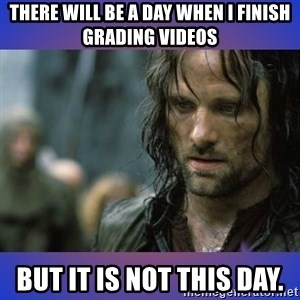 but it is not this day - There will be a day when I finish grading videos but it is not this day.