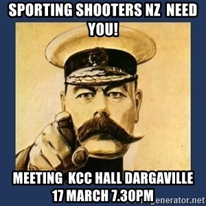 your country needs you - SPORTING SHOOTERS NZ  NEED YOU! Meeting  KCC HALL DARGAVILLE          17 MARCH 7.30pm