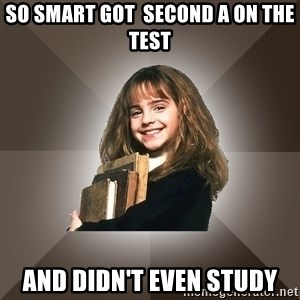 Miss smarty - so smart got  second a on the test and didn't even study