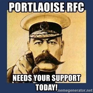 your country needs you - Portlaoise RFC      NEEDS YOUR SUPPORT       TODAY!