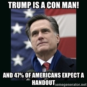 Mitt Romney Meme - Trump is a con man! and 47% of Americans expect a handout