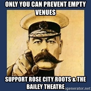 your country needs you - only you can prevent empty venues Support Rose City Roots & the Bailey Theatre