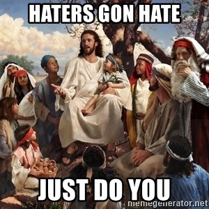 storytime jesus - Haters gon Hate Just do you