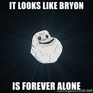 Forever Alone - it looks like bryon is forever alone