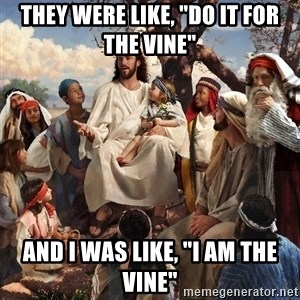 """storytime jesus - They were like, """"Do it for the vine"""" And I was like, """"I am the vine"""""""