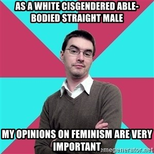 Privilege Denying Dude - As a white cisgendered able-bodied straight male My opinions on feminism are very important