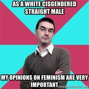 Privilege Denying Dude - As a white cisgendered straight male My opinions on feminism are very important