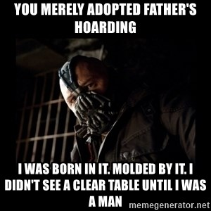 Bane Meme - You merely adopted father's hoarding I was born in it. Molded by it. I didn't see a clear table until I was a man