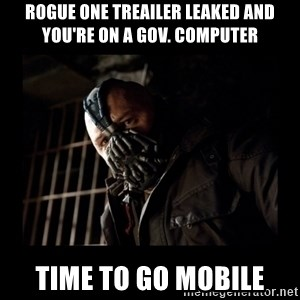 Bane Meme - Rogue One treailer leaked and you're on a gov. computer Time to go mobile
