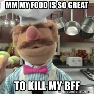 swedish chef - mm my food is so great to kill my bff