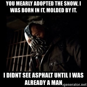Bane Meme - you mearly adopted the snow, i was born in it, molded by it. I didnt see asphalt until i was already a man