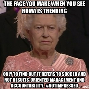 the queen olympics - The face you make when you see ROMA is trending only to find out it refers to soccer and not Results-oriented management and Accountability.  #notimpressed