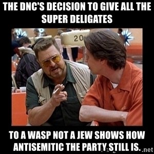 walter sobchak - The DNC's decision to give all the super deligates to a WASP not a Jew shows how antisemitic the Party still is.