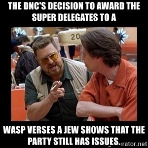 walter sobchak - The DNC's decision to award the Super delegates to a WASP verses a JEW shows that the Party still has issues.