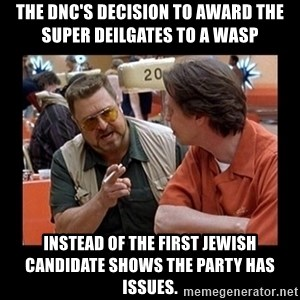 walter sobchak - The DNC's decision to Award the Super Deilgates to a WASP  instead of the First JEWISH candidate shows the party has issues.