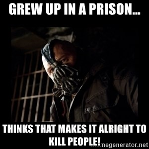 Bane Meme - Grew up in a prison... Thinks that makes it alright to kill people!