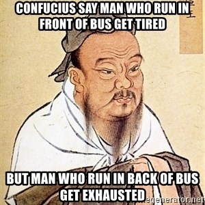 Confucious - Confucius say man who run in front of bus get tired but man who run in back of bus get exhausted