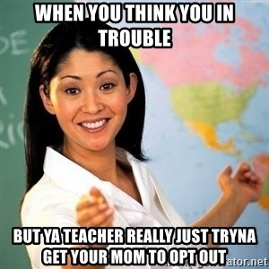 Terrible  Teacher - When you think you in trouble but ya teacher really just tryna get your mom to Opt Out