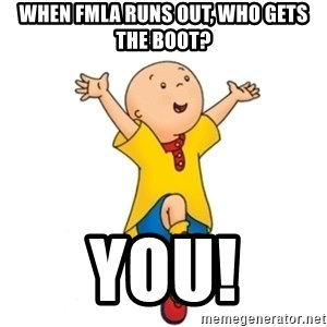 caillou - When FMLA Runs out, who gets the boot? YOU!