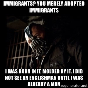 Bane Meme - IMMIgrants? You merely adopted immigrants I was born in it, molded by it. i did not see An englishman until i was already a man
