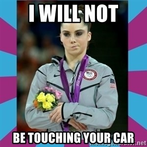 Makayla Maroney  - I will not be touching your car