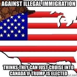 Scumbag America - Against illegal immigration Thinks they can just cruise into Canada if Trump is elected