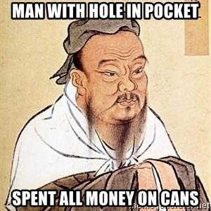 Confucious - Man with hole in pocket spent all money on cans
