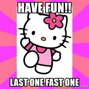 Hello Kitty - Have fun!! LAST ONE FAST ONE