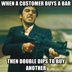 Tony Montana - When a customer buys a bar then double dips to buy another