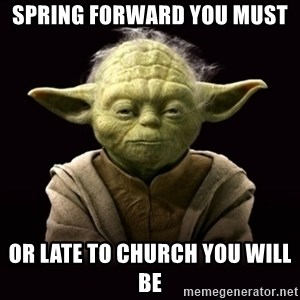 ProYodaAdvice - Spring forward you must or late to church you will be