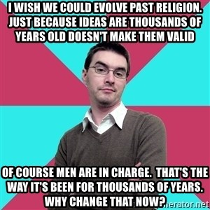 Privilege Denying Dude - I wish we could evolve past religion.  Just because ideas are thousands of years old doesn't make them valid Of course men are in charge.  that's the way it's been for thousands of years.  Why change that now?