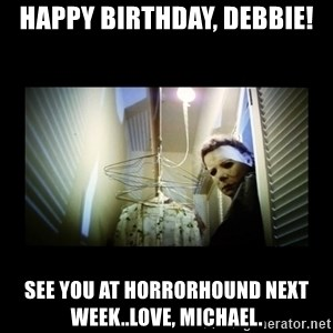 Michael Myers - Happy Birthday, Debbie! See you at Horrorhound next week..love, Michael.