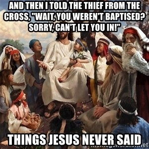 """storytime jesus - And then I told the thief from the cross, """"Wait, you weren't baptised?  Sorry, can't let you in!"""" Things Jesus never said"""