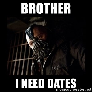 Bane Meme - Brother I Need Dates