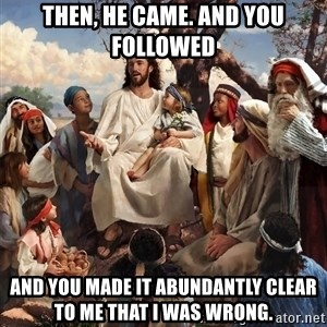 storytime jesus - Then, he came. And you followed And you made it abundantly clear to me that I was wrong.