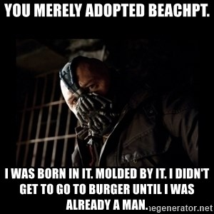 Bane Meme - You merely adopted BeachPT. I was born in it. Molded by it. I didn't get to go to Burger until I was already a man.