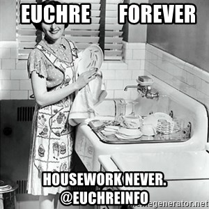 50s Housewife -   euchre       forever housework never.      @euchreinfo