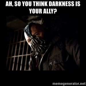 Bane Meme - Ah, so you think darkness is your ally?