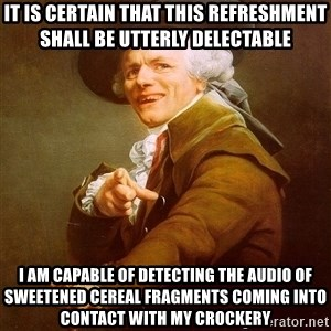 Joseph Ducreux - it is certain that this refreshment shall be utterly delectable i am capable of detecting the audio of sweetened cereal fragments coming into contact with my crockery