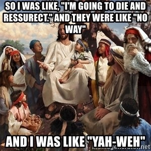 """storytime jesus - So I was like, """"I'm going to die and ressurect."""" And they were like """"No Way"""" And I was like """"Yah-weh"""""""