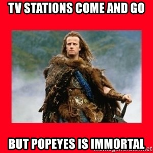 Highlander - TV stations come and go but Popeyes is immortal