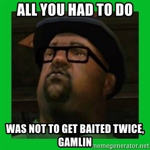 Big Smoke - all you had to do was not to get baited twice, gamlin