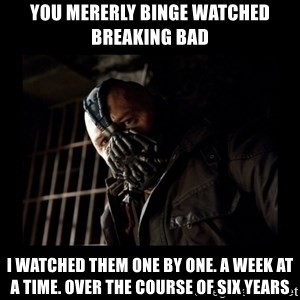 Bane Meme - You mererly binge watched breaking bad I watched them one by one. a week at a time. over the course of six years
