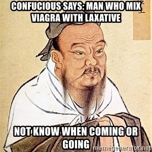Confucious - Confucious says: man who mix viagra with laxative Not know when coming or going