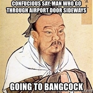 Confucious - CONFUCIOUS SAY, MAN WHO GO THROUGH AIRPORT DOOR SIDEWAYS GOING TO BANGCOCK