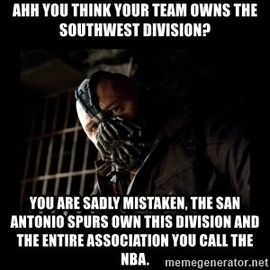 Bane Meme - ahh you think your team owns the southwest division? you are sadly mistaken, the san antonio spurs own this division and the entire association you call the nba.