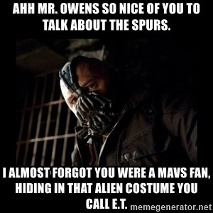 Bane Meme - ahh mr. owens so nice of you to talk about the spurs. I almost forgot you were a mavs fan, hiding in that alien costume you call E.T.